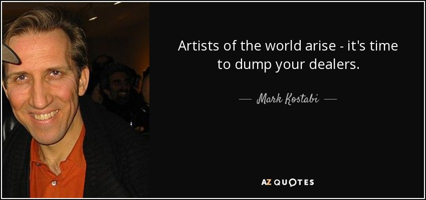 Artists of the world arise - it's time to dump your dealers. - Mark Kostabi