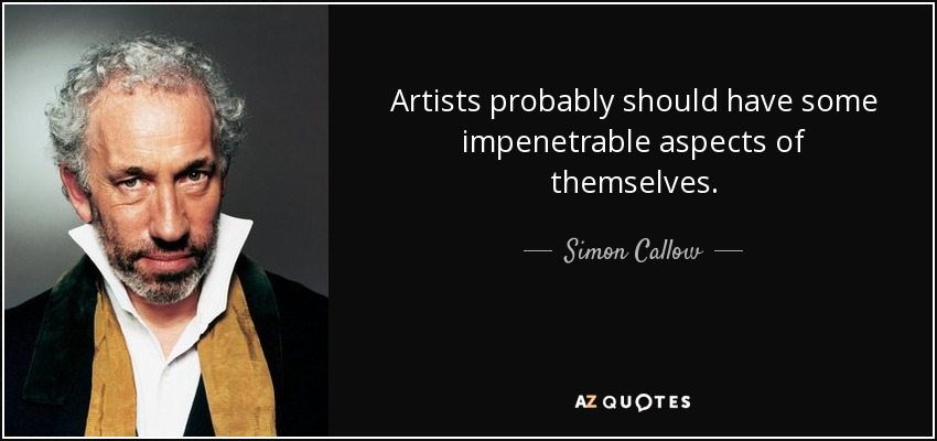 Artists probably should have some impenetrable aspects of themselves. - Simon Callow