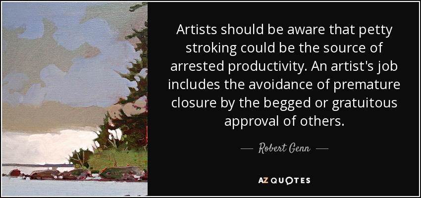 Artists should be aware that petty stroking could be the source of arrested productivity. An artist's job includes the avoidance of premature closure by the begged or gratuitous approval of others. - Robert Genn