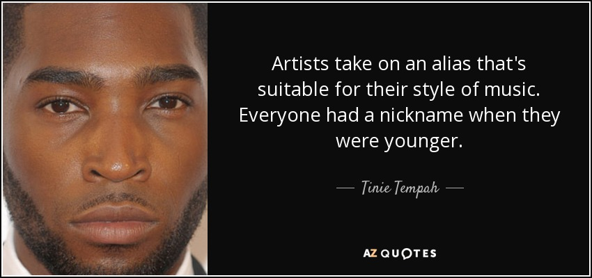 Artists take on an alias that's suitable for their style of music. Everyone had a nickname when they were younger. - Tinie Tempah