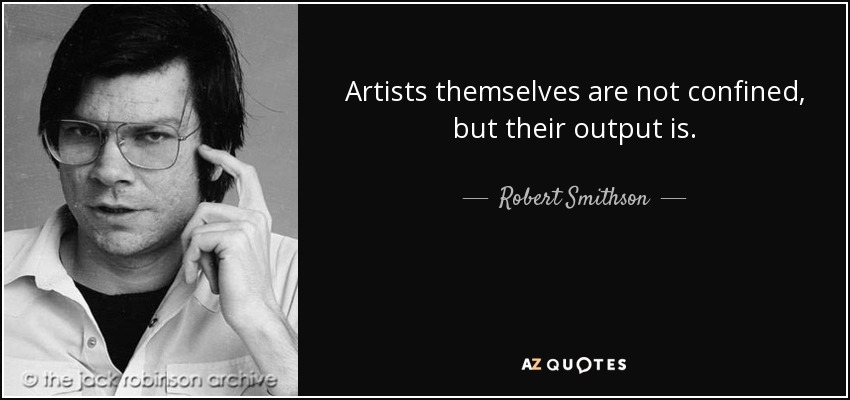 Artists themselves are not confined, but their output is. - Robert Smithson