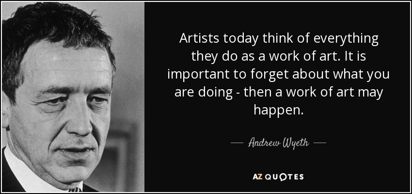 Artists today think of everything they do as a work of art. It is important to forget about what you are doing - then a work of art may happen. - Andrew Wyeth