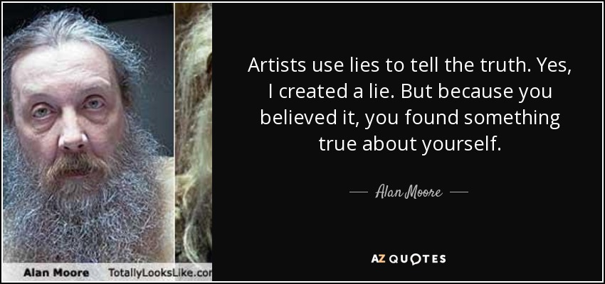 Artists use lies to tell the truth. Yes, I created a lie. But because you believed it, you found something true about yourself. - Alan Moore