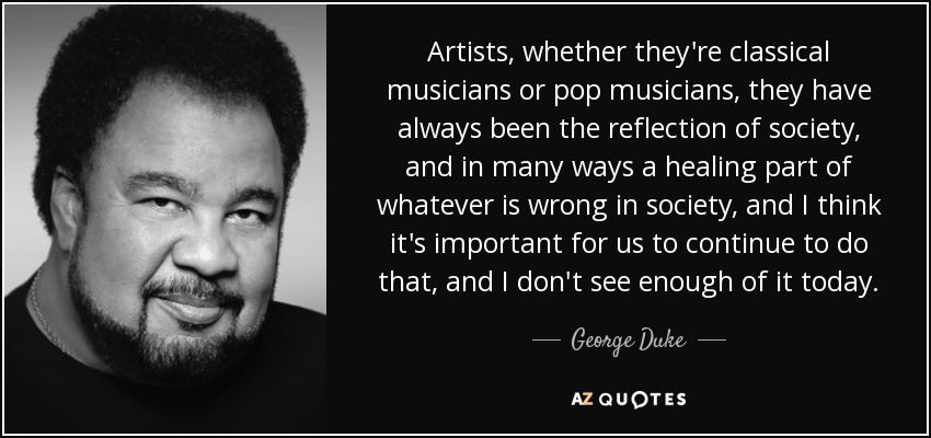 Artists, whether they're classical musicians or pop musicians, they have always been the reflection of society, and in many ways a healing part of whatever is wrong in society, and I think it's important for us to continue to do that, and I don't see enough of it today. - George Duke