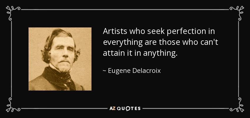 Artists who seek perfection in everything are those who can't attain it in anything. - Eugene Delacroix