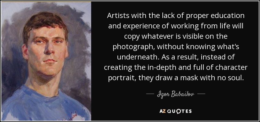Artists with the lack of proper education and experience of working from life will copy whatever is visible on the photograph, without knowing what's underneath. As a result, instead of creating the in-depth and full of character portrait, they draw a mask with no soul. - Igor Babailov