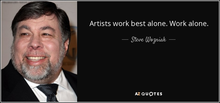 Artists work best alone. Work alone. - Steve Wozniak
