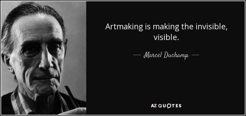 Artmaking is making the invisible, visible. - Marcel Duchamp