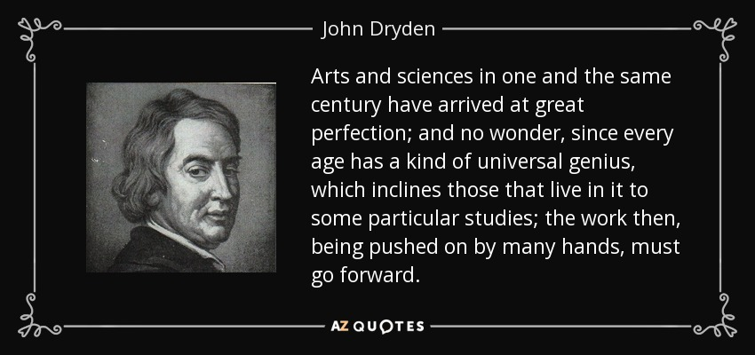 Arts and sciences in one and the same century have arrived at great perfection; and no wonder, since every age has a kind of universal genius, which inclines those that live in it to some particular studies; the work then, being pushed on by many hands, must go forward. - John Dryden