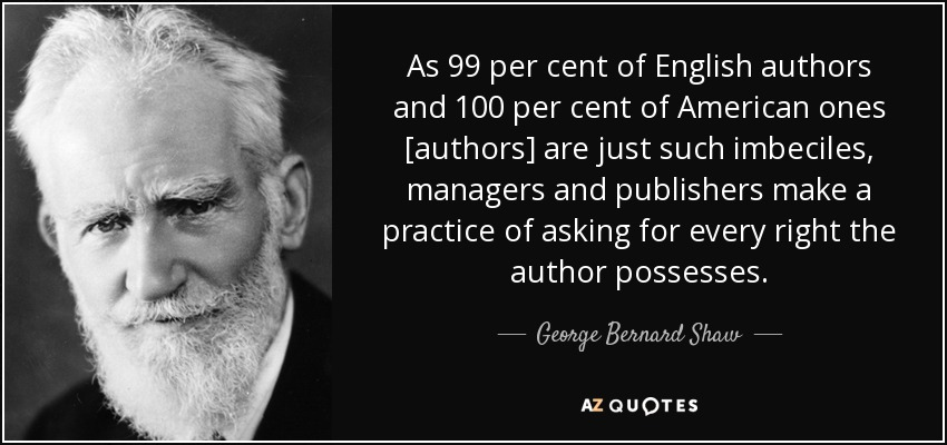 As 99 per cent of English authors and 100 per cent of American ones [authors] are just such imbeciles, managers and publishers make a practice of asking for every right the author possesses. - George Bernard Shaw