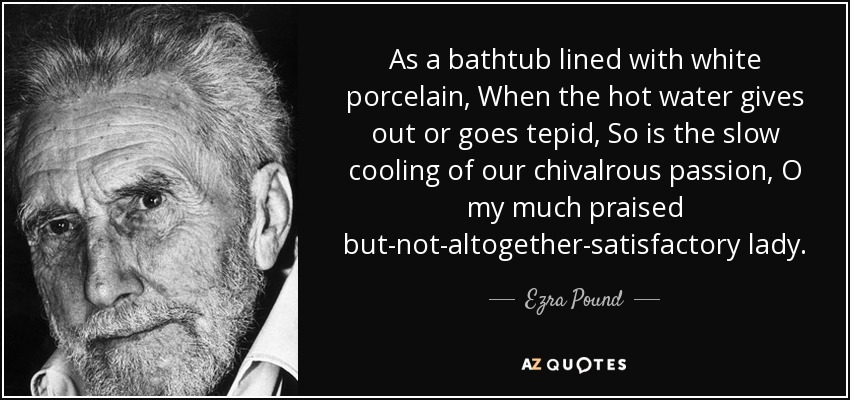 As a bathtub lined with white porcelain, When the hot water gives out or goes tepid, So is the slow cooling of our chivalrous passion, O my much praised but-not-altogether-satisfactory lady. - Ezra Pound
