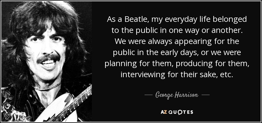As a Beatle, my everyday life belonged to the public in one way or another. We were always appearing for the public in the early days, or we were planning for them, producing for them, interviewing for their sake, etc. - George Harrison