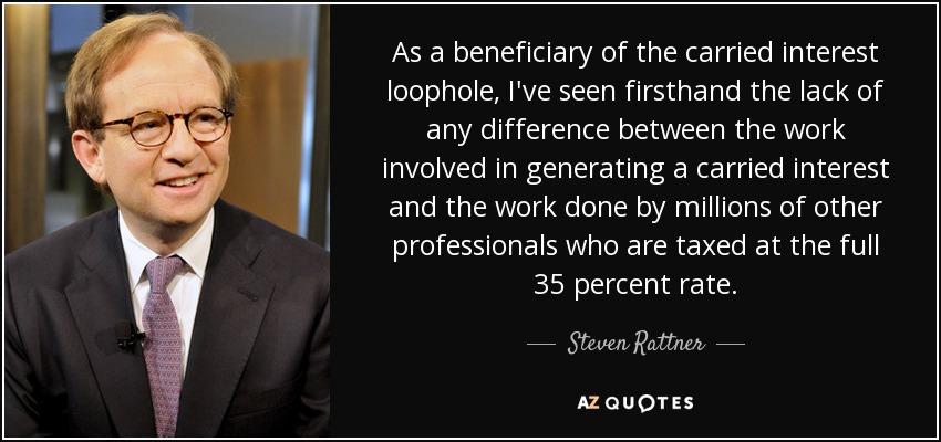 As a beneficiary of the carried interest loophole, I've seen firsthand the lack of any difference between the work involved in generating a carried interest and the work done by millions of other professionals who are taxed at the full 35 percent rate. - Steven Rattner