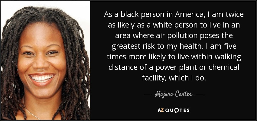 As a black person in America, I am twice as likely as a white person to live in an area where air pollution poses the greatest risk to my health. I am five times more likely to live within walking distance of a power plant or chemical facility, which I do. - Majora Carter