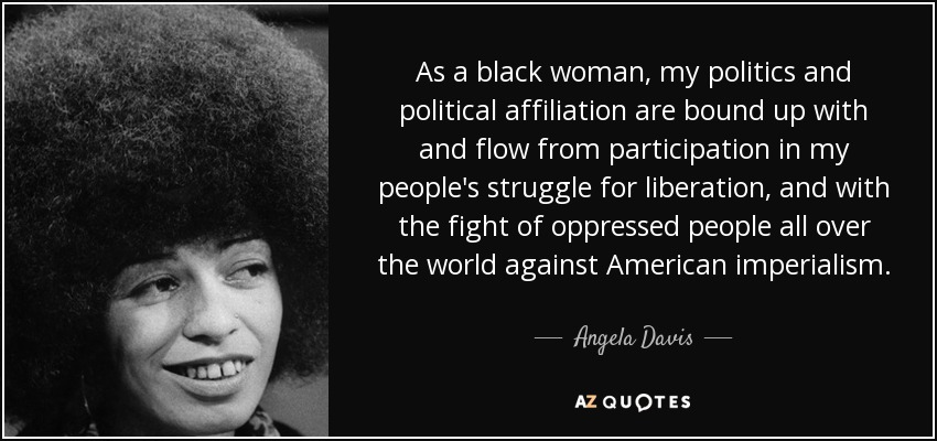 As a black woman, my politics and political affiliation are bound up with and flow from participation in my people's struggle for liberation, and with the fight of oppressed people all over the world against American imperialism. - Angela Davis