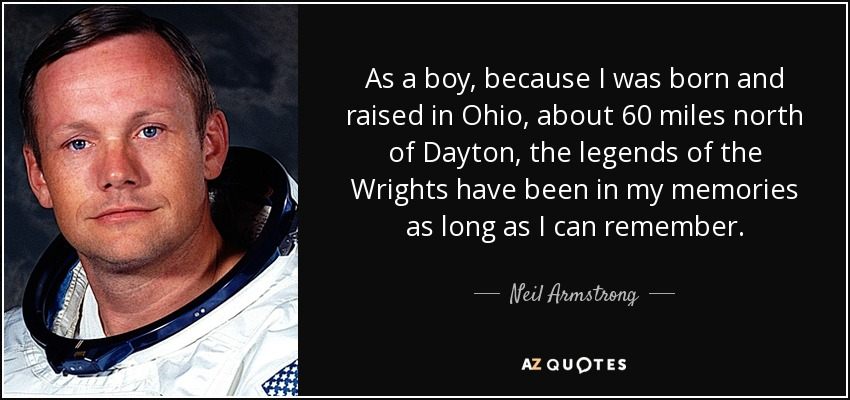 As a boy, because I was born and raised in Ohio, about 60 miles north of Dayton, the legends of the Wrights have been in my memories as long as I can remember. - Neil Armstrong