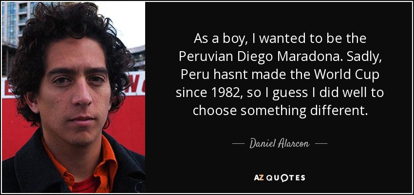 As a boy, I wanted to be the Peruvian Diego Maradona. Sadly, Peru hasnt made the World Cup since 1982, so I guess I did well to choose something different. - Daniel Alarcon