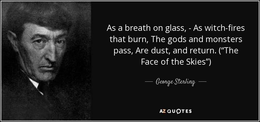 "As a breath on glass, - As witch-fires that burn, The gods and monsters pass, Are dust, and return. (""The Face of the Skies"") - George Sterling"