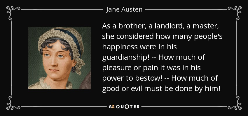 As a brother, a landlord, a master, she considered how many people's happiness were in his guardianship! -- How much of pleasure or pain it was in his power to bestow! -- How much of good or evil must be done by him! - Jane Austen