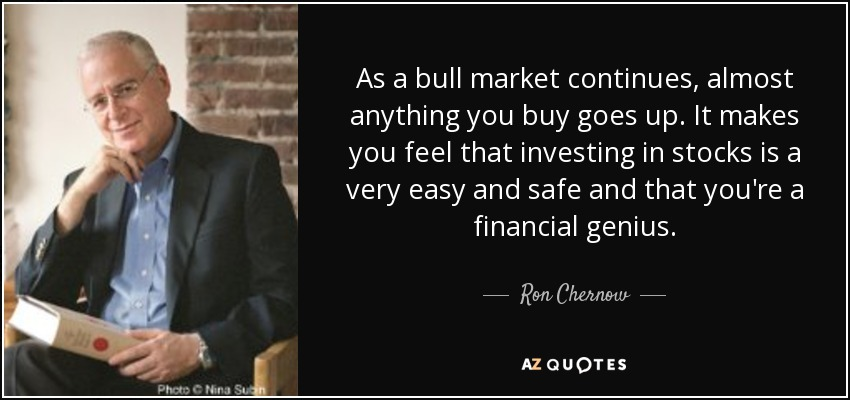 As a bull market continues, almost anything you buy goes up. It makes you feel that investing in stocks is a very easy and safe and that you're a financial genius. - Ron Chernow