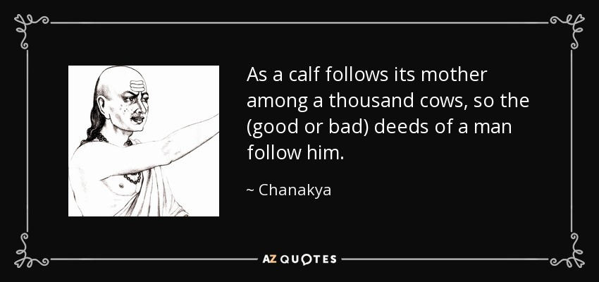 As a calf follows its mother among a thousand cows, so the (good or bad) deeds of a man follow him. - Chanakya