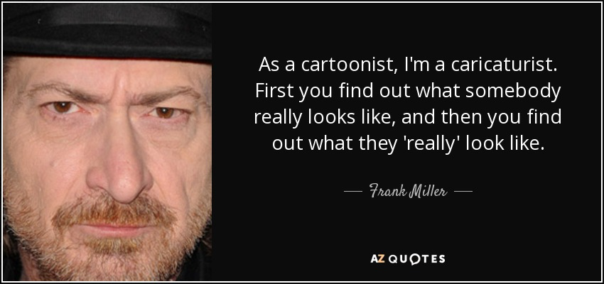 As a cartoonist, I'm a caricaturist. First you find out what somebody really looks like, and then you find out what they 'really' look like. - Frank Miller