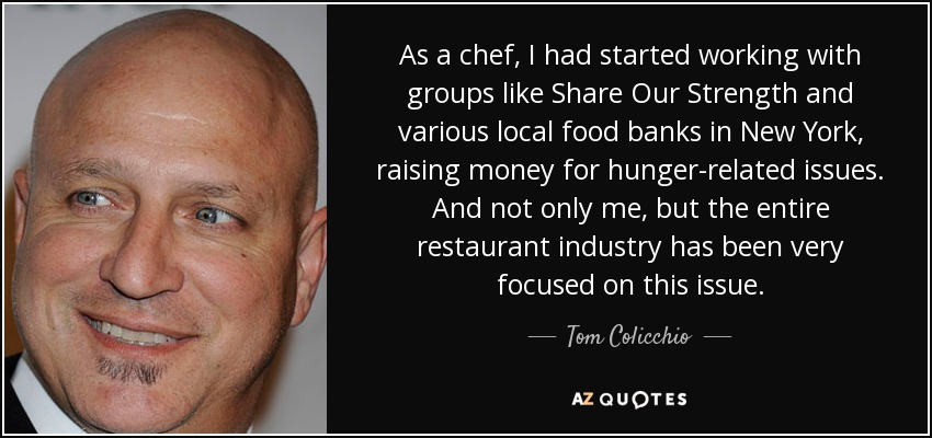As a chef, I had started working with groups like Share Our Strength and various local food banks in New York, raising money for hunger-related issues. And not only me, but the entire restaurant industry has been very focused on this issue. - Tom Colicchio