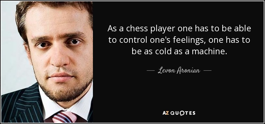 As a chess player one has to be able to control one's feelings, one has to be as cold as a machine. - Levon Aronian