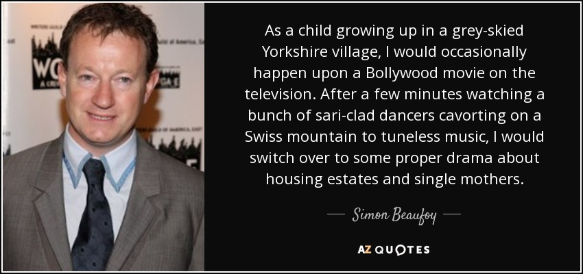 As a child growing up in a grey-skied Yorkshire village, I would occasionally happen upon a Bollywood movie on the television. After a few minutes watching a bunch of sari-clad dancers cavorting on a Swiss mountain to tuneless music, I would switch over to some proper drama about housing estates and single mothers. - Simon Beaufoy