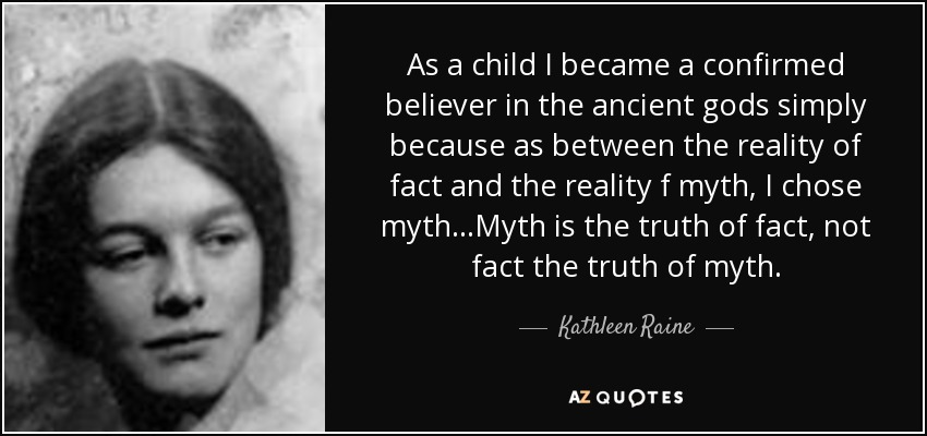 As a child I became a confirmed believer in the ancient gods simply because as between the reality of fact and the reality f myth, I chose myth...Myth is the truth of fact, not fact the truth of myth. - Kathleen Raine
