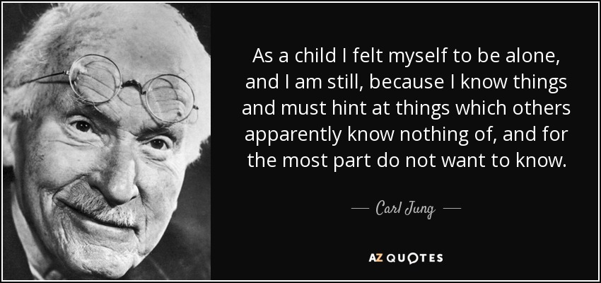 As a child I felt myself to be alone, and I am still, because I know things and must hint at things which others apparently know nothing of, and for the most part do not want to know. - Carl Jung