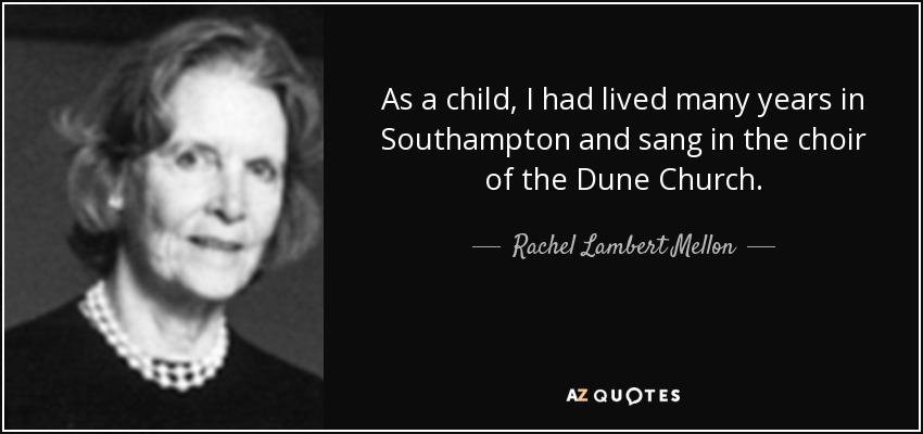 As a child, I had lived many years in Southampton and sang in the choir of the Dune Church. - Rachel Lambert Mellon