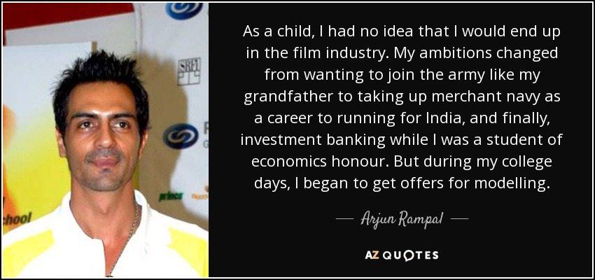 As a child, I had no idea that I would end up in the film industry. My ambitions changed from wanting to join the army like my grandfather to taking up merchant navy as a career to running for India, and finally, investment banking while I was a student of economics honour. But during my college days, I began to get offers for modelling. - Arjun Rampal