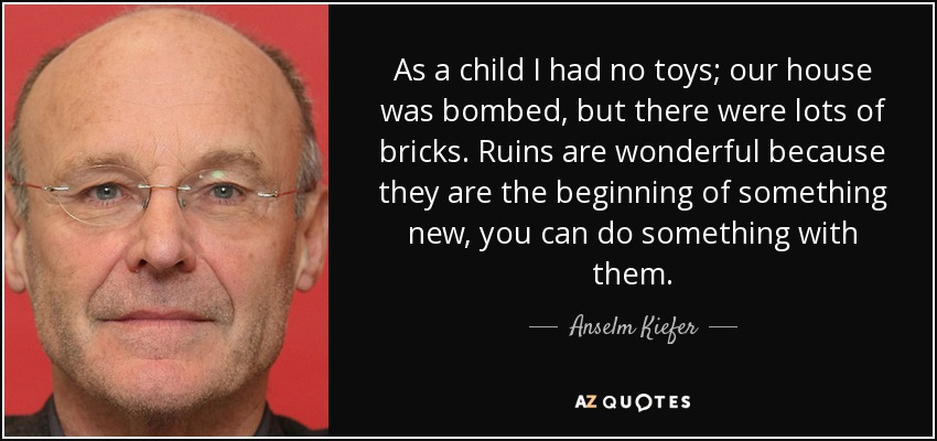 As a child I had no toys; our house was bombed, but there were lots of bricks. Ruins are wonderful because they are the beginning of something new, you can do something with them. - Anselm Kiefer