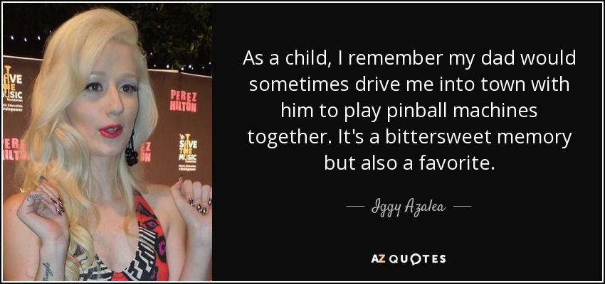 As a child, I remember my dad would sometimes drive me into town with him to play pinball machines together. It's a bittersweet memory but also a favorite. - Iggy Azalea