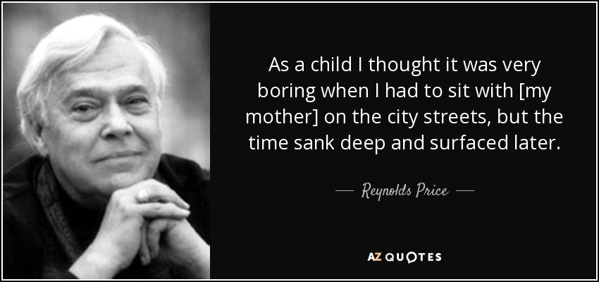 As a child I thought it was very boring when I had to sit with [my mother] on the city streets, but the time sank deep and surfaced later. - Reynolds Price