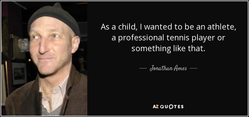 As a child, I wanted to be an athlete, a professional tennis player or something like that. - Jonathan Ames