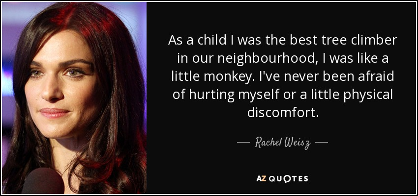 As a child I was the best tree climber in our neighbourhood, I was like a little monkey. I've never been afraid of hurting myself or a little physical discomfort. - Rachel Weisz