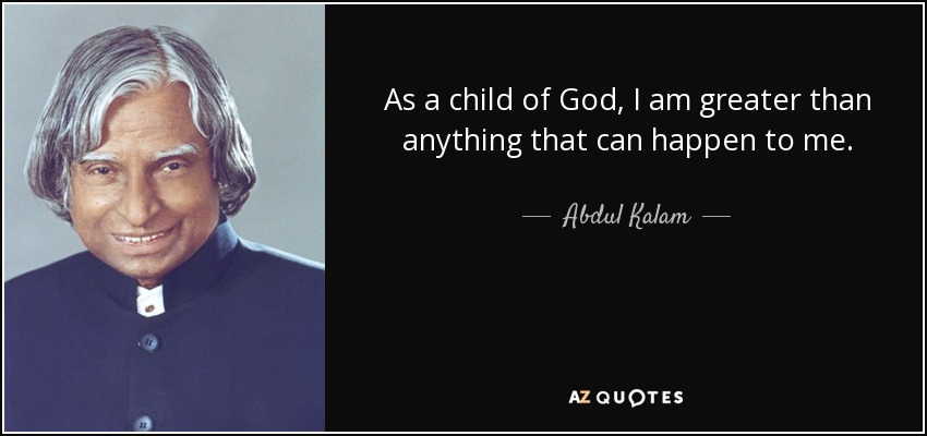 As a child of God, I am greater than anything that can happen to me. - Abdul Kalam