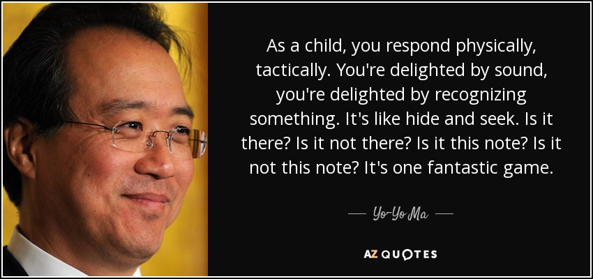 As a child, you respond physically, tactically. You're delighted by sound, you're delighted by recognizing something. It's like hide and seek. Is it there? Is it not there? Is it this note? Is it not this note? It's one fantastic game. - Yo-Yo Ma
