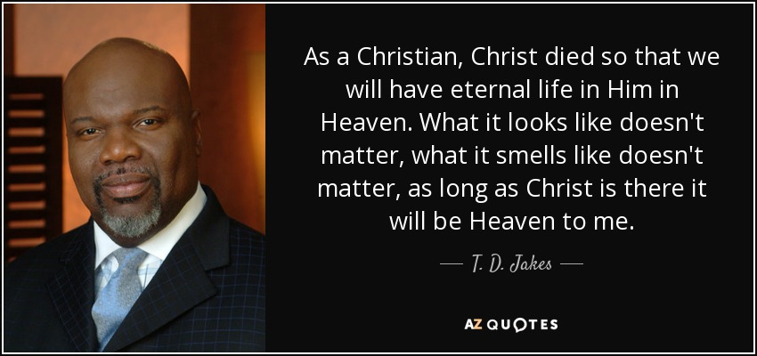 As a Christian, Christ died so that we will have eternal life in Him in Heaven. What it looks like doesn't matter, what it smells like doesn't matter, as long as Christ is there it will be Heaven to me. - T. D. Jakes