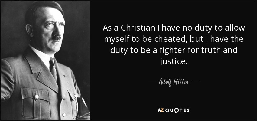 As a Christian I have no duty to allow myself to be cheated, but I have the duty to be a fighter for truth and justice. - Adolf Hitler