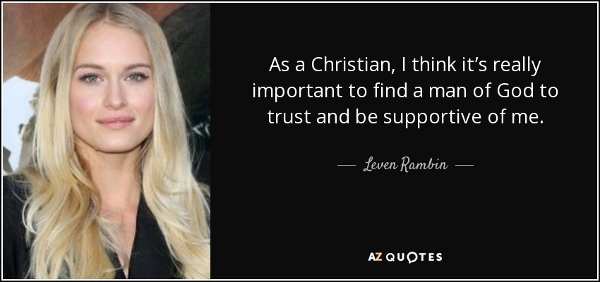 As a Christian, I think it's really important to find a man of God to trust and be supportive of me. - Leven Rambin