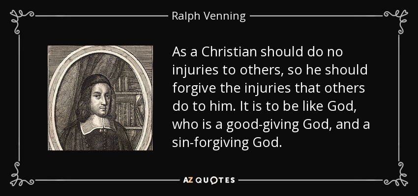 As a Christian should do no injuries to others, so he should forgive the injuries that others do to him. It is to be like God, who is a good-giving God, and a sin-forgiving God. - Ralph Venning