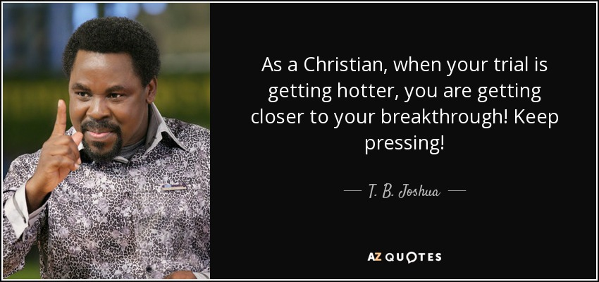 As a Christian, when your trial is getting hotter, you are getting closer to your breakthrough! Keep pressing! - T. B. Joshua