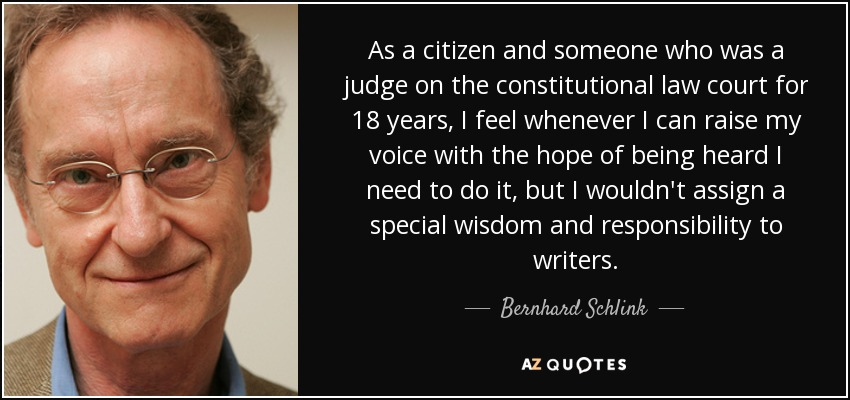 As a citizen and someone who was a judge on the constitutional law court for 18 years, I feel whenever I can raise my voice with the hope of being heard I need to do it, but I wouldn't assign a special wisdom and responsibility to writers. - Bernhard Schlink
