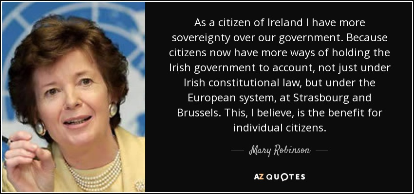 As a citizen of Ireland I have more sovereignty over our government. Because citizens now have more ways of holding the Irish government to account, not just under Irish constitutional law, but under the European system, at Strasbourg and Brussels. This, I believe, is the benefit for individual citizens. - Mary Robinson