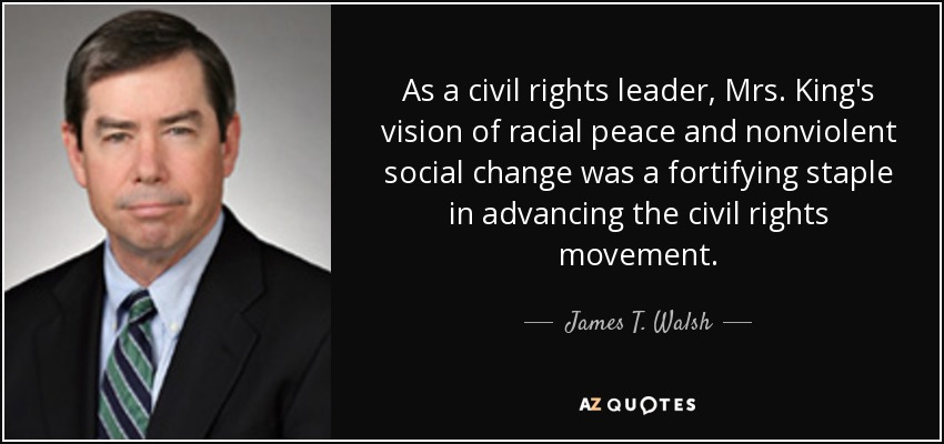 As a civil rights leader, Mrs. King's vision of racial peace and nonviolent social change was a fortifying staple in advancing the civil rights movement. - James T. Walsh