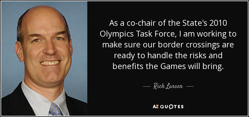 As a co-chair of the State's 2010 Olympics Task Force, I am working to make sure our border crossings are ready to handle the risks and benefits the Games will bring. - Rick Larsen