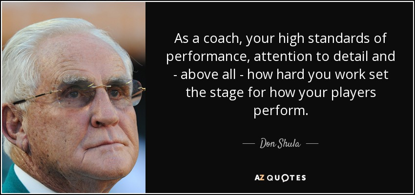 As a coach, your high standards of performance, attention to detail and - above all - how hard you work set the stage for how your players perform. - Don Shula